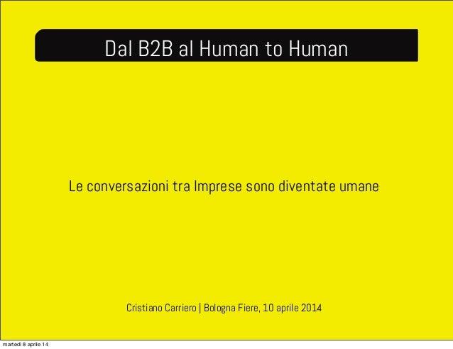 Le conversazioni tra Imprese sono diventate umane Dal B2B al Human to Human Cristiano Carriero   Bologna Fiere, 10 aprile ...