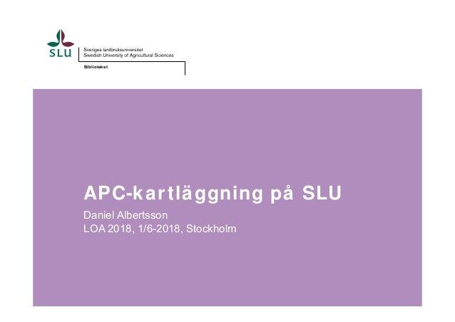 Biblioteket APC-kartläggning på SLU Daniel Albertsson LOA 2018, 1/6-2018, Stockholm