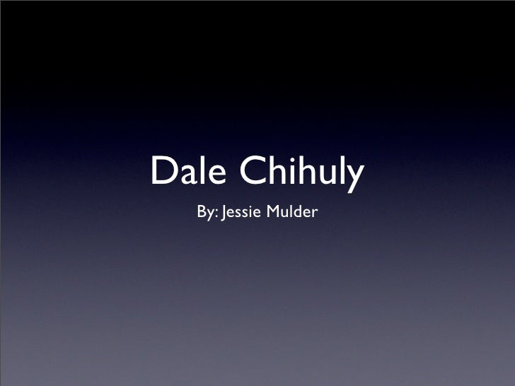 Dale Chihuly   By: Jessie Mulder