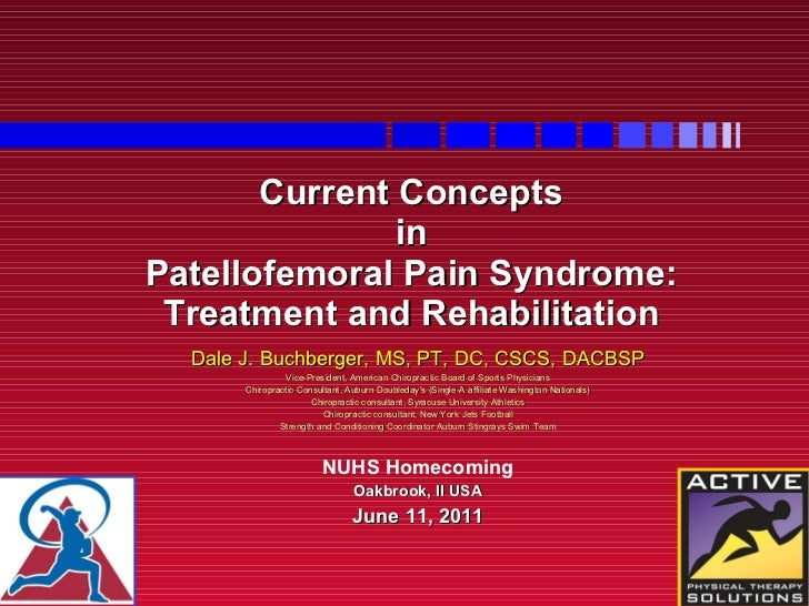Current Concepts  in  Patellofemoral Pain Syndrome: Treatment and Rehabilitation Dale J. Buchberger, MS, PT, DC, CSCS, DAC...