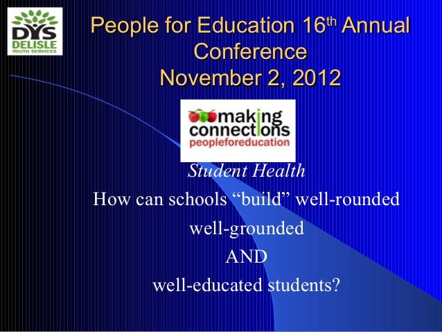 "People for Education 16th Annual          Conference      November 2, 2012          Student HealthHow can schools ""build"" ..."