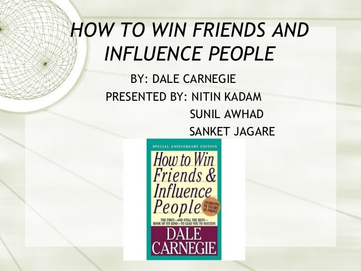 HOW TO WIN FRIENDS AND  INFLUENCE PEOPLE       BY: DALE CARNEGIE   PRESENTED BY: NITIN KADAM                 SUNIL AWHAD  ...
