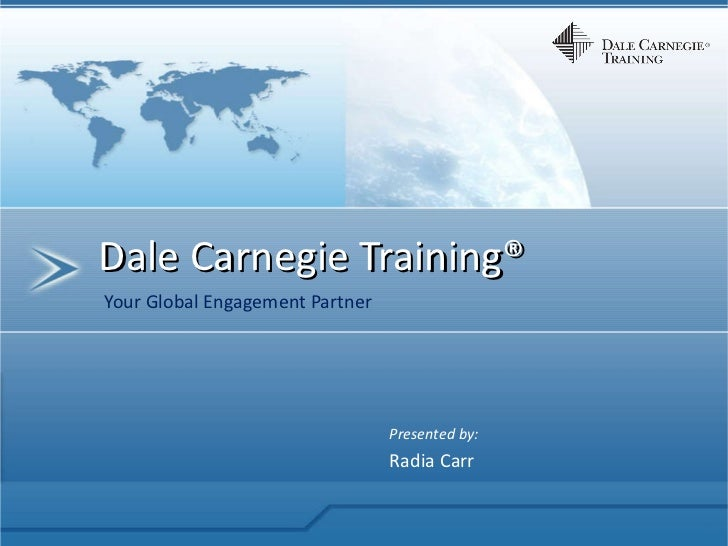 Dale Carnegie Training® Your Global Engagement Partner Presented by: Radia Carr