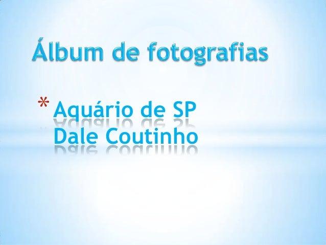 *Aquário de SP Dale Coutinho