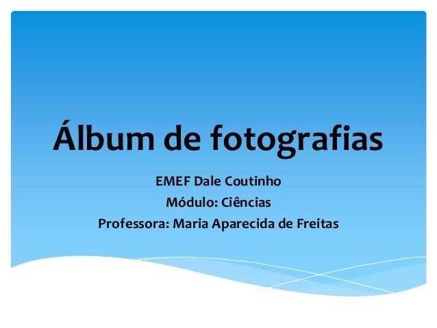 Álbum de fotografias EMEF Dale Coutinho Módulo: Ciências Professora: Maria Aparecida de Freitas