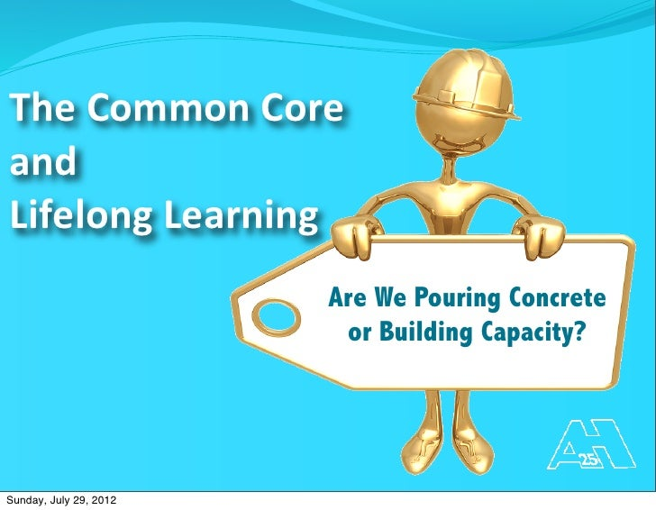 The	  Common	  Core	  andLifelong	  Learning                        Are We Pouring Concrete                         or Bui...