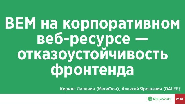 BEM на корпоративном веб-ресурсе — отказоустойчивость фронтенда Кирилл Лапенин (МегаФон), Алексей Ярошевич (DALEE)