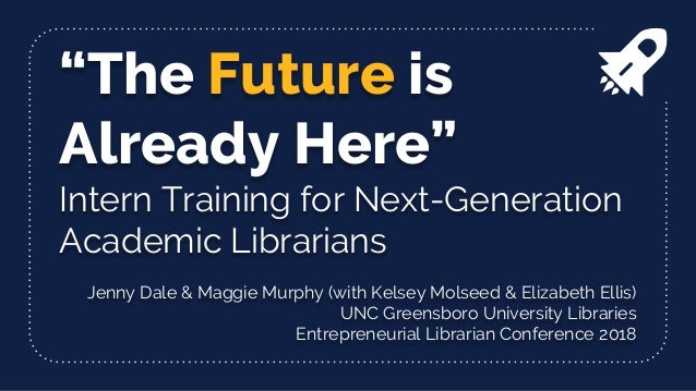 """The Future is Already Here"" Intern Training for Next-Generation Academic Librarians Jenny Dale & Maggie Murphy (with Kels..."