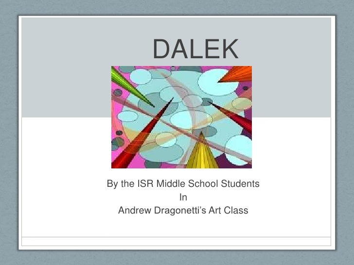 DALEK<br />By the ISR Middle School Students<br />In<br />Andrew Dragonetti's Art Class<br />