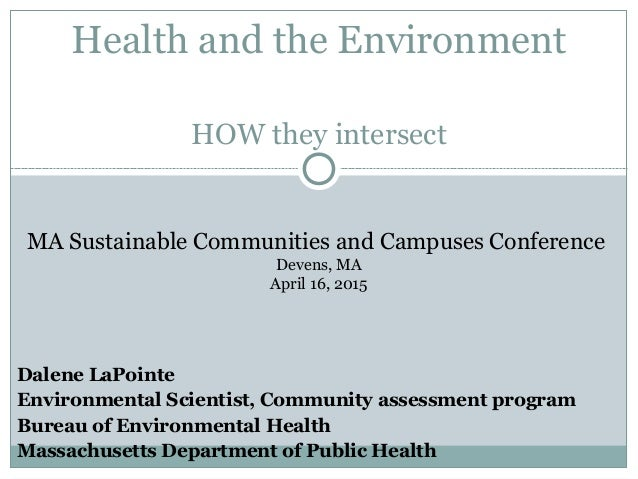 HOW they intersect Health and the Environment Dalene LaPointe Environmental Scientist, Community assessment program Bureau...