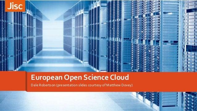 Dale Robertson (presentation slides courtesy of Matthew Dovey) European Open Science Cloud