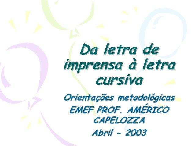Da letra de imprensa à letra cursiva Orientações metodológicas EMEF PROF. AMÉRICO CAPELOZZA Abril - 2003
