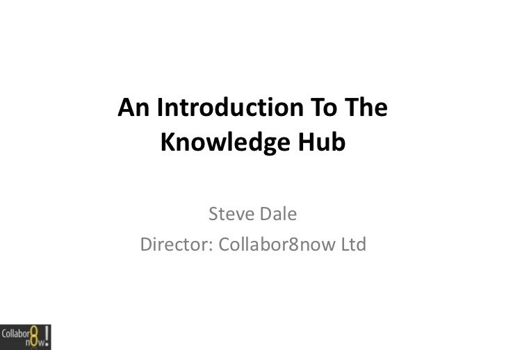An Introduction To The Knowledge Hub Connect-Collaborate-Learn-Innovate Steve Dale Director: Collabor8now Ltd http://www.l...