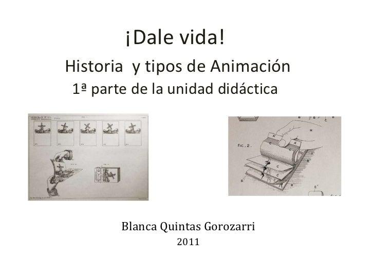 ¡Dale vida!   Historia  y tipos de Animación 1ª parte de la unidad didáctica Blanca Quintas Gorozarri 2011