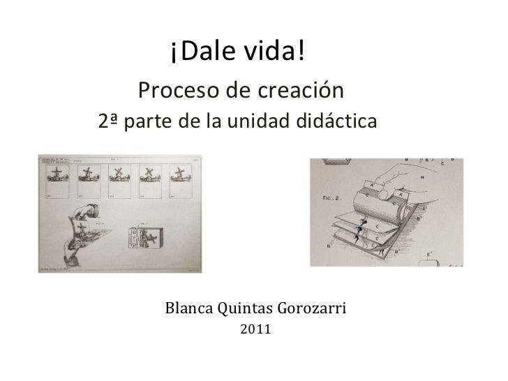 ¡Dale vida!   Proceso de creación 2ª parte de la unidad didáctica Blanca Quintas Gorozarri 2011