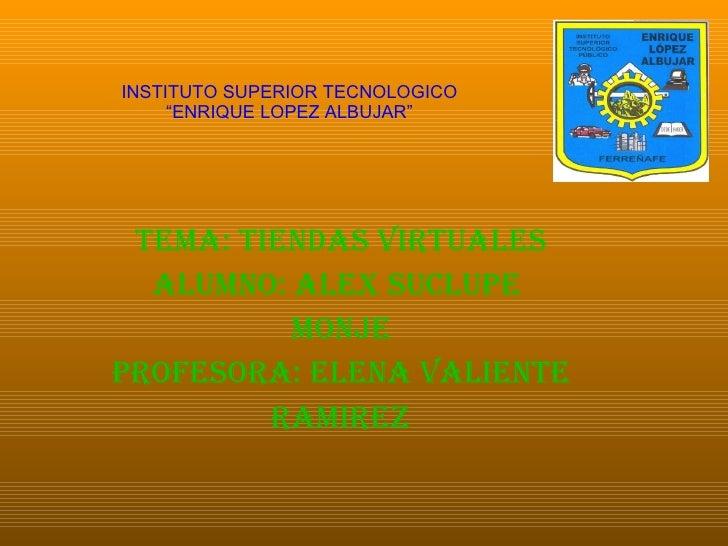 "INSTITUTO SUPERIOR TECNOLOGICO ""ENRIQUE LOPEZ ALBUJAR"" TEMA: TIENDAS VIRTUALES ALUMNO: ALEX SUCLUPE  MONJE PROFESORA: ELEN..."