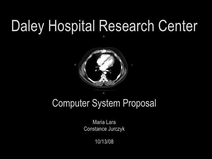 <ul><li>Daley Hospital Research Center </li></ul><ul><li>Computer System Proposal </li></ul><ul><li>Maria Lara </li></ul><...