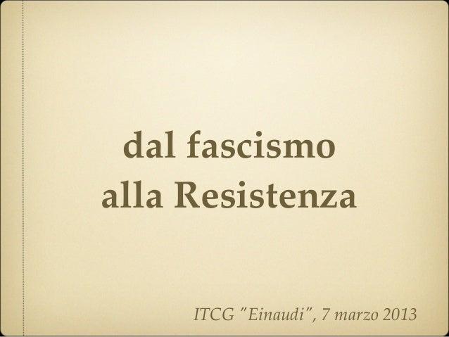 "dal fascismoalla Resistenza     ITCG ""Einaudi"", 7 marzo 2013"