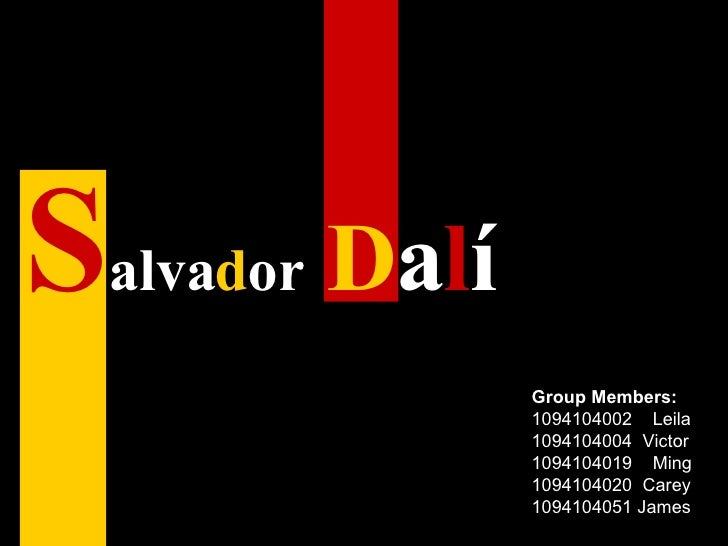 S alva d or   D a l í   Group Members: 1094104002  Leila 1094104004  Victor 1094104019  Ming 1094104020  Carey 1094104051 ...