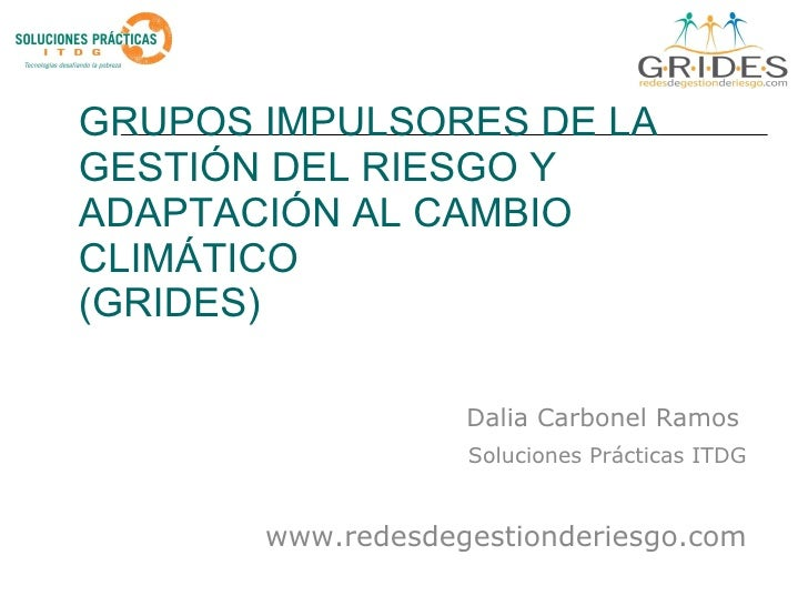 GRUPOS IMPULSORES DE LA GESTIÓN DEL RIESGO Y ADAPTACIÓN AL CAMBIO CLIMÁTICO  (GRIDES) Dalia Carbonel Ramos   Soluciones Pr...