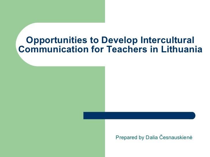Opportunities to  D evelop  I ntercultural  C ommunication for  T eachers in Lithuania  Prepared by Dalia  Česnauskienė
