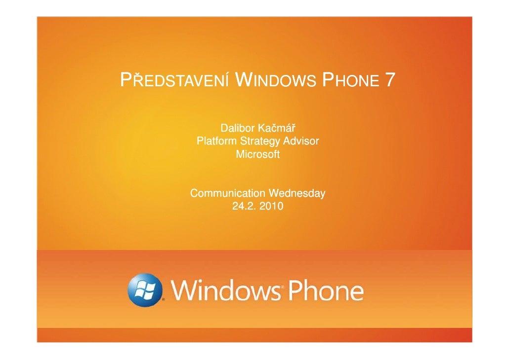 PŘEDSTAVENÍ WINDOWS PHONE 7              Dalibor Kačmář        Platform Strategy Advisor                Microsoft         ...