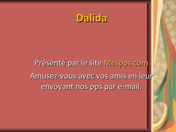 Dalida Présenté par le site  Mespps.com Amusez-vous avec vos amis en leur envoyant nos pps par e-mail.