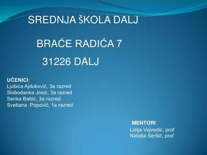 MENTORI:<br />Lidija Vojvodić, prof<br />Nataša Seršić, prof<br />            BRAĆE RADIĆA 7<br />         SREDNJA ŠKOLA D...