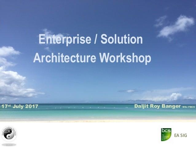 Enterprise / Solution Architecture Workshop Daljit Roy Banger MSc FBCS17st July 2017 EA SIG