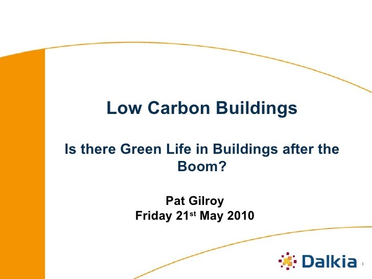 Low Carbon Buildings Is there Green Life in Buildings after the Boom? Pat Gilroy Friday 21 st  May 2010