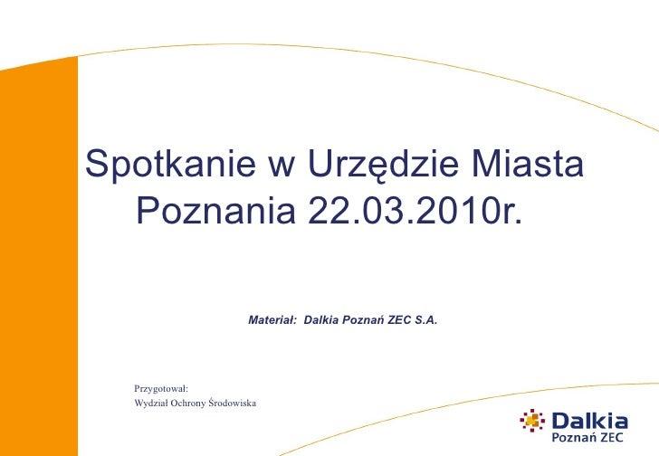 Spotkanie w Urzędzie Miasta Poznania 22.03.2010r.   <ul><ul><li>Materiał:  Dalkia Poznań ZEC S.A. </li></ul></ul><ul><ul><...