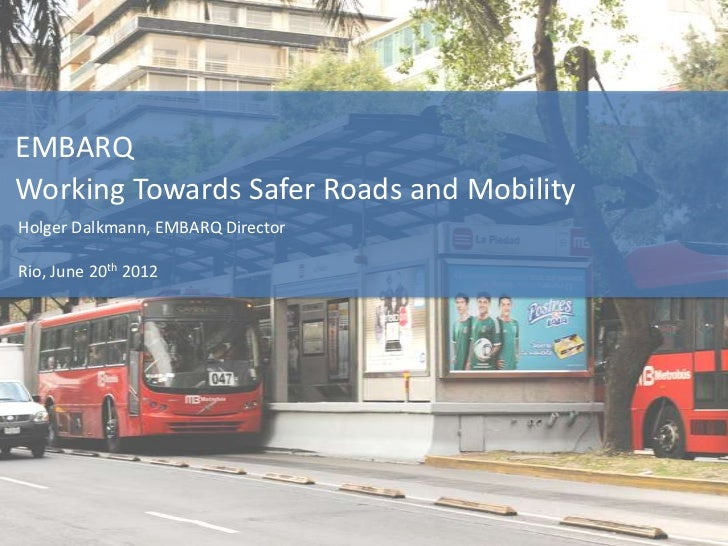 EMBARQWorking Towards Safer Roads and MobilityHolger Dalkmann, EMBARQ DirectorRio, June 20th 2012