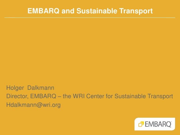 EMBARQ and Sustainable TransportHolger DalkmannDirector, EMBARQ – the WRI Center for Sustainable TransportHdalkmann@wri.org