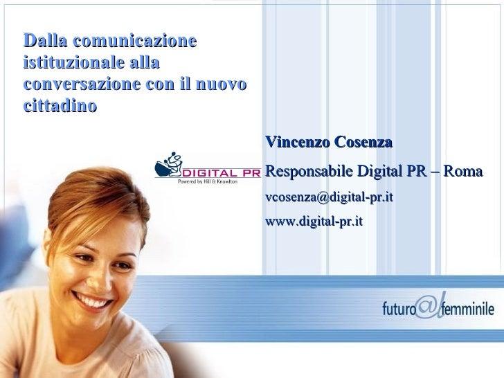 Dalla comunicazione istituzionale alla conversazione con il nuovo cittadino   Vincenzo Cosenza Responsabile Digital PR – R...