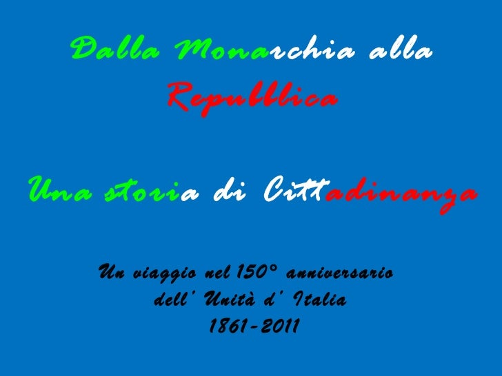 Dalla Mona rchia   alla   Repubblica Una stori a di   Citt adinanza Un viaggio nel   150° anniversario  dell' Unità d' Ita...
