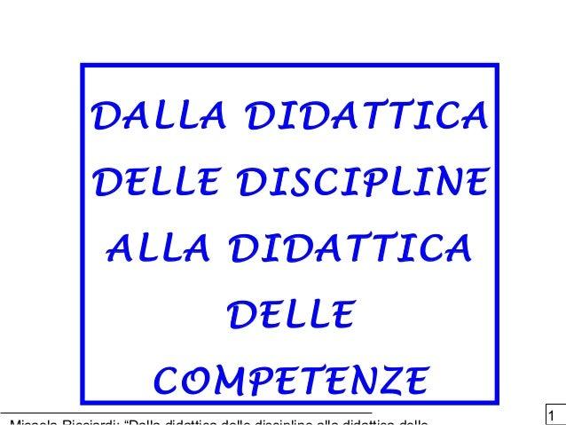 1 DALLA DIDATTICADALLA DIDATTICA DELLE DISCIPLINEDELLE DISCIPLINE ALLA DIDATTICAALLA DIDATTICA DELLEDELLE COMPETENZECOMPET...