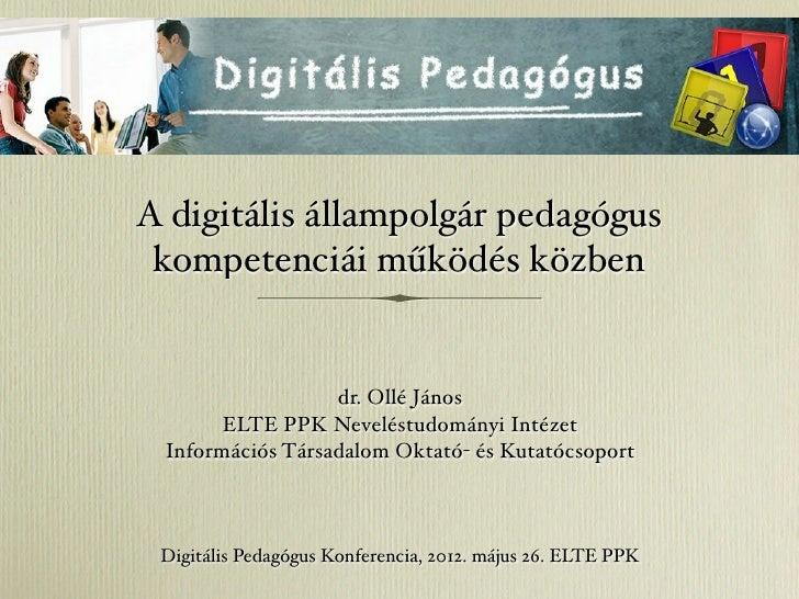 A digitális állampolgár pedagógus kompetenciái működés közben                  dr. Ollé János       ELTE PPK Neveléstudomá...