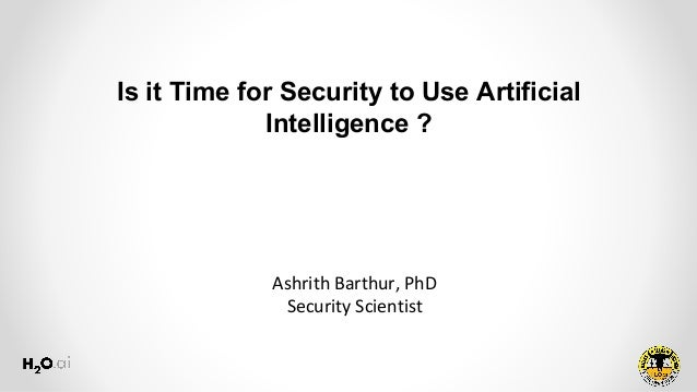 Ashrith Barthur, PhD Security Scientist Is it Time for Security to Use Artificial Intelligence ?