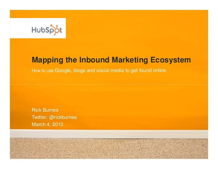 Mapping the Inbound Marketing Ecosystem How to use Google, blogs and social media to get found online.     Rick Burnes Twi...