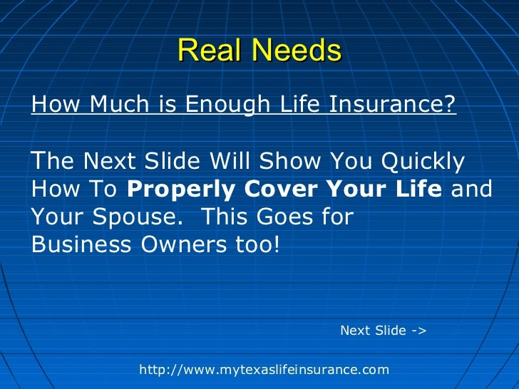 Real NeedsHow Much is Enough Life Insurance?The Next Slide Will Show You QuicklyHow To Properly Cover Your Life andYour Sp...