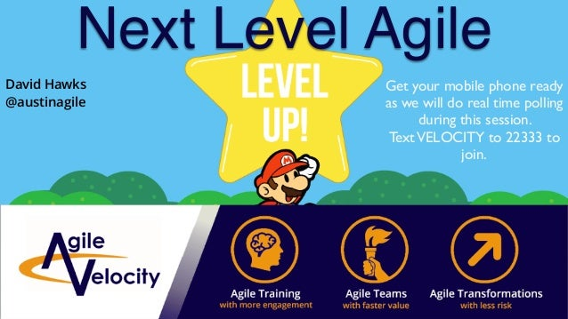 Next Level Agile Get your mobile phone ready as we will do real time polling during this session. TextVELOCITY to 22333 to...