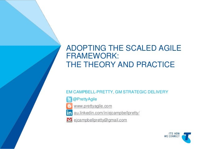 ADOPTING THE SCALED AGILE FRAMEWORK: THE THEORY AND PRACTICE  EM CAMPBELL-PRETTY, GM STRATEGIC DELIVERY @PrettyAgile www.p...