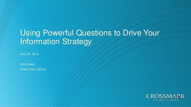 Using Powerful Questions to Drive Your Information Strategy May 29, 2015 Rob Saker Chief Data Officer
