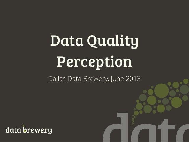 Data QualityPerceptiondata breweryDallas Data Brewery, June 2013