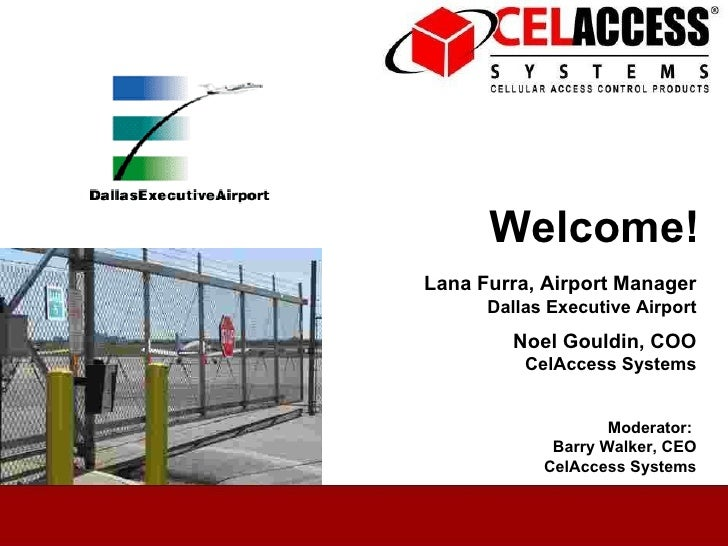 Welcome! Lana Furra, Airport Manager Dallas Executive Airport Noel Gouldin, COO CelAccess Systems Moderator:  Barry Walker...