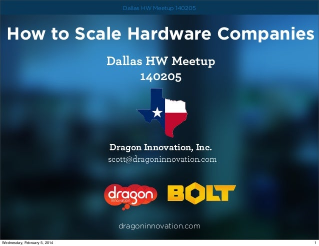 Dallas HW Meetup 140205  How to Scale Hardware Companies Dallas HW Meetup 140205  Dragon Innovation, Inc. scott@dragoninno...
