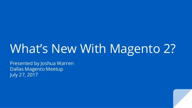 What's New With Magento 2? Presented by Joshua Warren Dallas Magento Meetup July 27, 2017