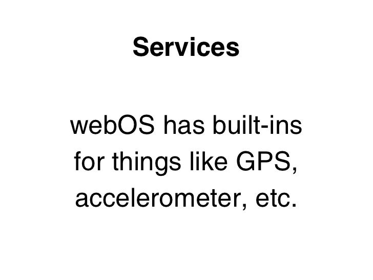 ServiceswebOS has built-insfor things like GPS,accelerometer, etc.