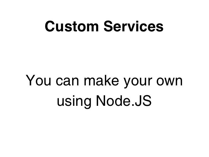 Custom ServicesYou can make your own    using Node.JS