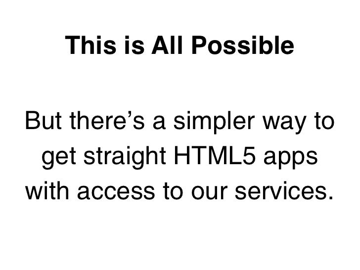 This is All PossibleBut there's a simpler way to get straight HTML5 appswith access to our services.